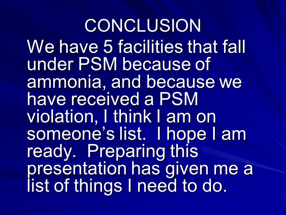 CONCLUSION We have 5 facilities that fall under PSM because of ammonia, and because we have received a PSM violation, I think I am on someones list.