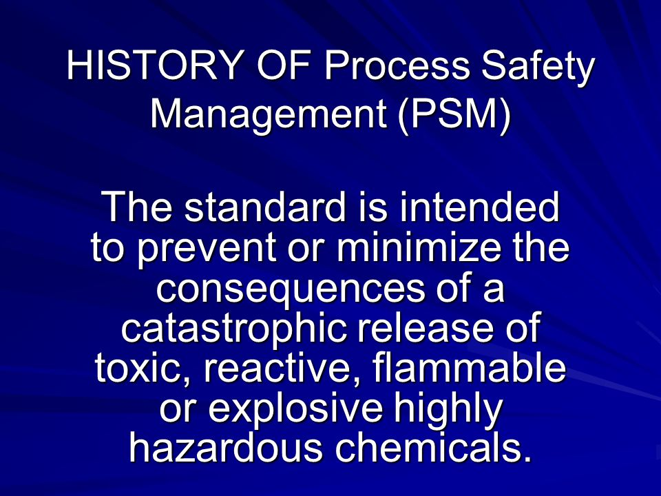 HISTORY OF Process Safety Management (PSM) The standard is intended to prevent or minimize the consequences of a catastrophic release of toxic, reactive, flammable or explosive highly hazardous chemicals.
