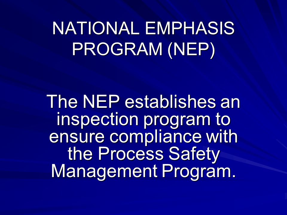 NATIONAL EMPHASIS PROGRAM (NEP) The NEP establishes an inspection program to ensure compliance with the Process Safety Management Program.