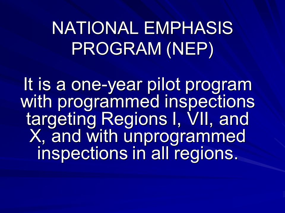 NATIONAL EMPHASIS PROGRAM (NEP) It is a one-year pilot program with programmed inspections targeting Regions I, VII, and X, and with unprogrammed inspections in all regions.