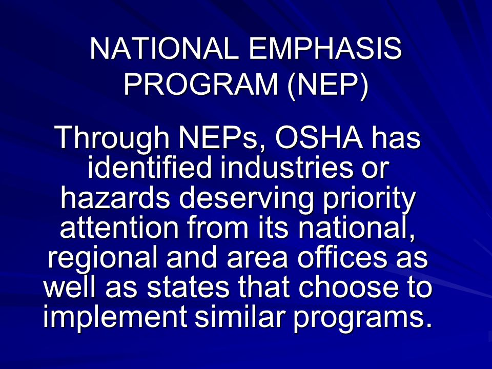 NATIONAL EMPHASIS PROGRAM (NEP) Through NEPs, OSHA has identified industries or hazards deserving priority attention from its national, regional and area offices as well as states that choose to implement similar programs.