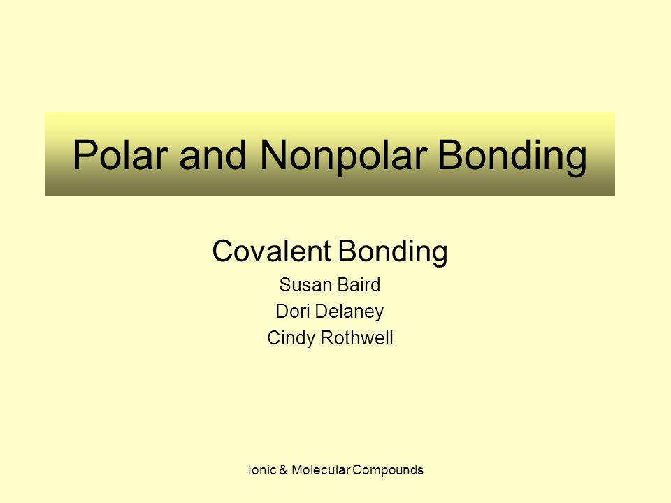 Ionic & Molecular Compounds Polar and Nonpolar Bonding Covalent Bonding Susan Baird Dori Delaney Cindy Rothwell