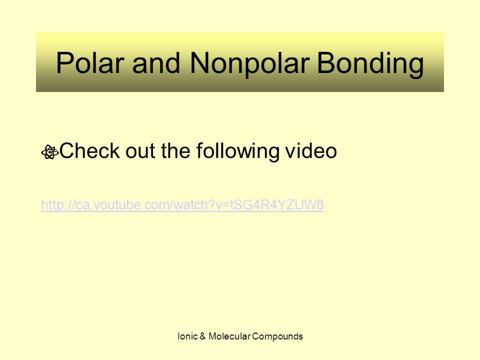 Ionic & Molecular Compounds Polar and Nonpolar Bonding Check out the following video http://ca.youtube.com/watch?v=tSG4R4YZUW8