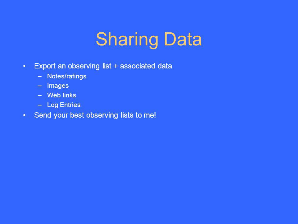 Sharing Data Export an observing list + associated data –Notes/ratings –Images –Web links –Log Entries Send your best observing lists to me!