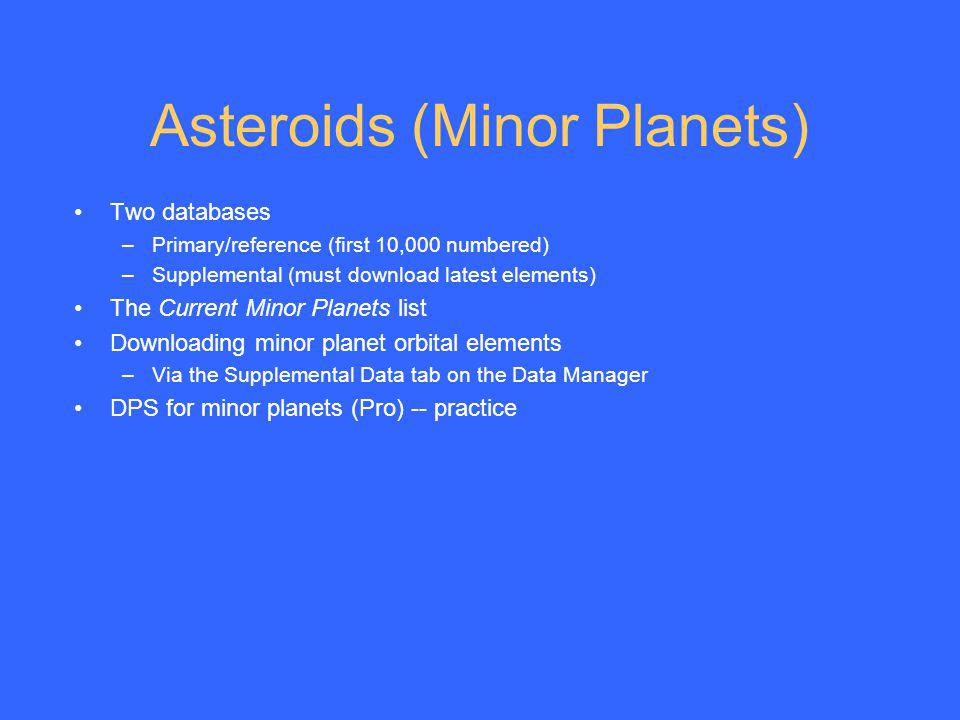 Asteroids (Minor Planets) Two databases –Primary/reference (first 10,000 numbered) –Supplemental (must download latest elements) The Current Minor Pla
