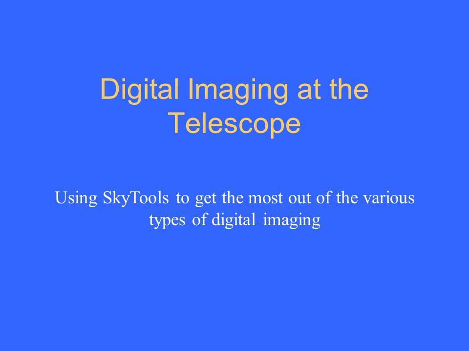 Digital Imaging at the Telescope Using SkyTools to get the most out of the various types of digital imaging