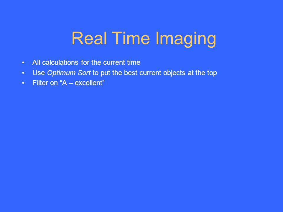 Real Time Imaging All calculations for the current time Use Optimum Sort to put the best current objects at the top Filter on A – excellent