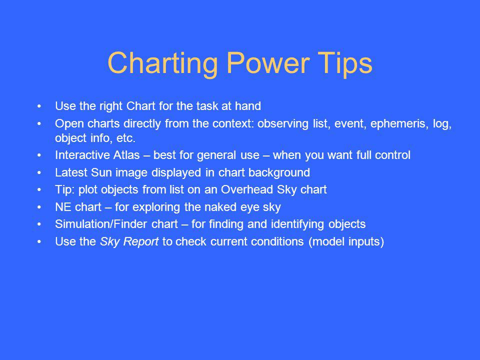 Charting Power Tips Use the right Chart for the task at hand Open charts directly from the context: observing list, event, ephemeris, log, object info