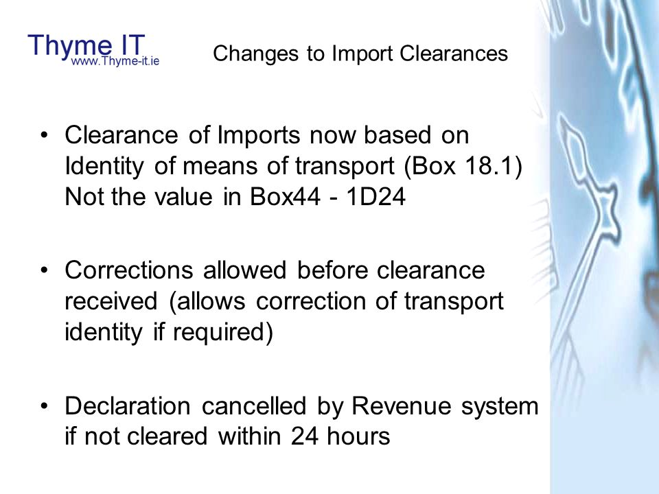 Changes to Import Clearances Clearance of Imports now based on Identity of means of transport (Box 18.1) Not the value in Box44 - 1D24 Corrections allowed before clearance received (allows correction of transport identity if required) Declaration cancelled by Revenue system if not cleared within 24 hours