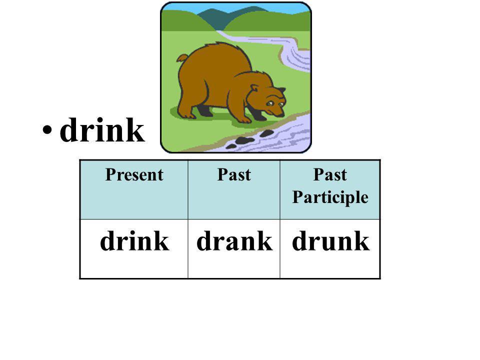 drink PresentPastPast Participle drinkdrankdrunk