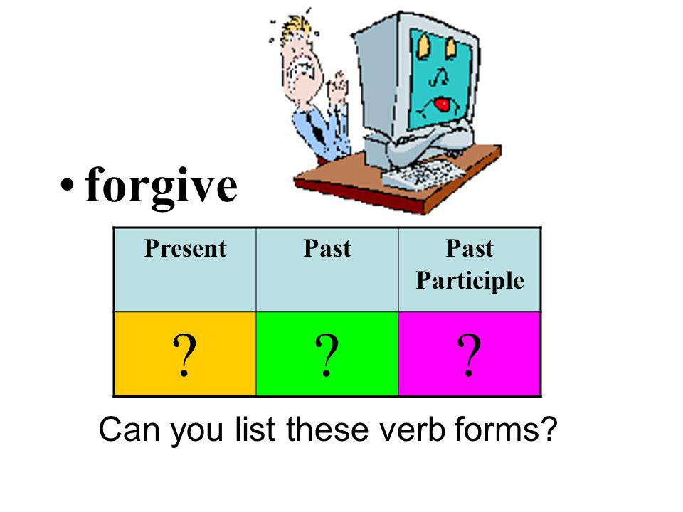 forgive Can you list these verb forms? PresentPastPast Participle ???