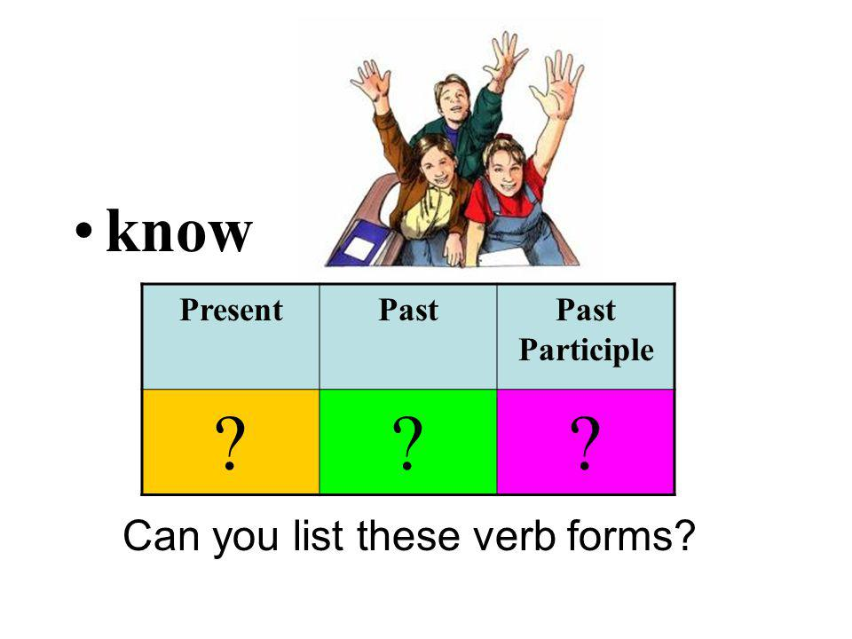 know Can you list these verb forms? PresentPastPast Participle ???