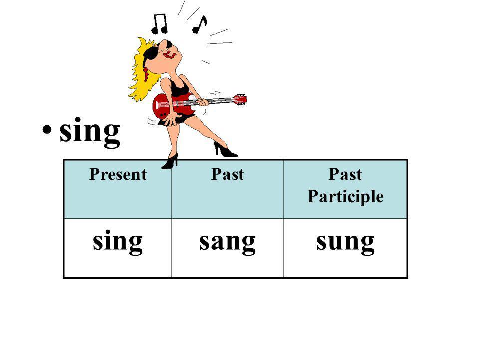 sing PresentPastPast Participle singsangsung