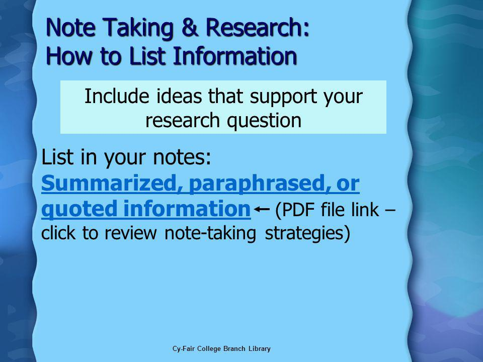 Cy-Fair College Branch Library Note Taking & Research: How to List Information List in your notes: Summarized, paraphrased, or quoted information (PDF file link – click to review note-taking strategies) Summarized, paraphrased, or quoted information Include ideas that support your research question