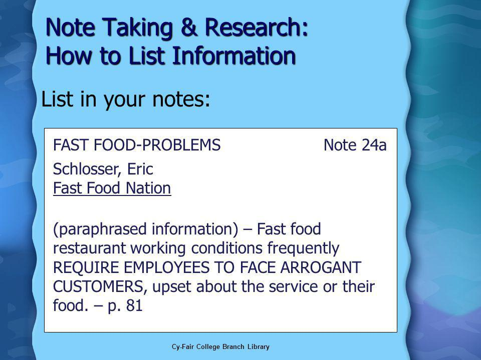 Cy-Fair College Branch Library Note Taking & Research: How to List Information List in your notes: Schlosser, Eric Fast Food Nation (paraphrased information) – Fast food restaurant working conditions frequently REQUIRE EMPLOYEES TO FACE ARROGANT CUSTOMERS, upset about the service or their food.