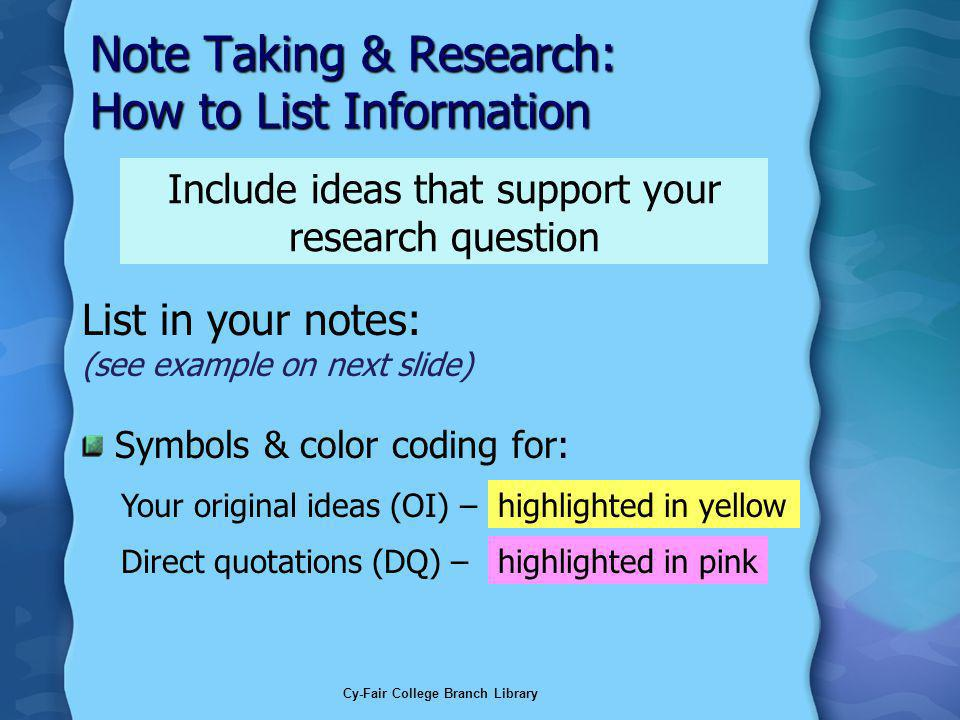 Cy-Fair College Branch Library Note Taking & Research: How to List Information List in your notes: (see example on next slide) Symbols & color coding for: Include ideas that support your research question highlighted in pinkDirect quotations (DQ) – highlighted in yellowYour original ideas (OI) –