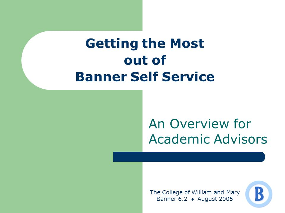 The College of William and Mary Banner 6.2 August 2005 Getting the Most out of Banner Self Service An Overview for Academic Advisors