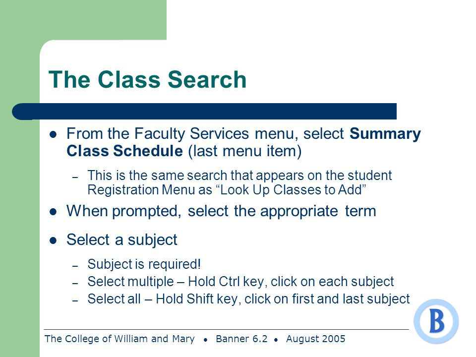 The College of William and Mary Banner 6.2 August 2005 The Class Search From the Faculty Services menu, select Summary Class Schedule (last menu item)