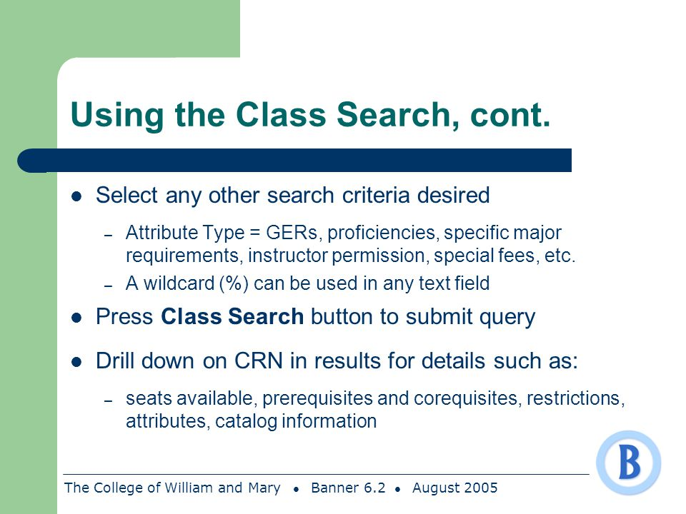 The College of William and Mary Banner 6.2 August 2005 Using the Class Search, cont. Select any other search criteria desired – Attribute Type = GERs,