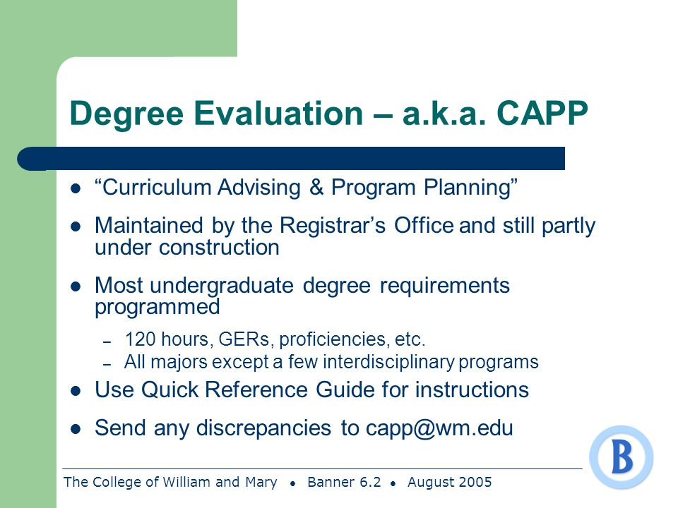 The College of William and Mary Banner 6.2 August 2005 Degree Evaluation – a.k.a. CAPP Curriculum Advising & Program Planning Maintained by the Regist