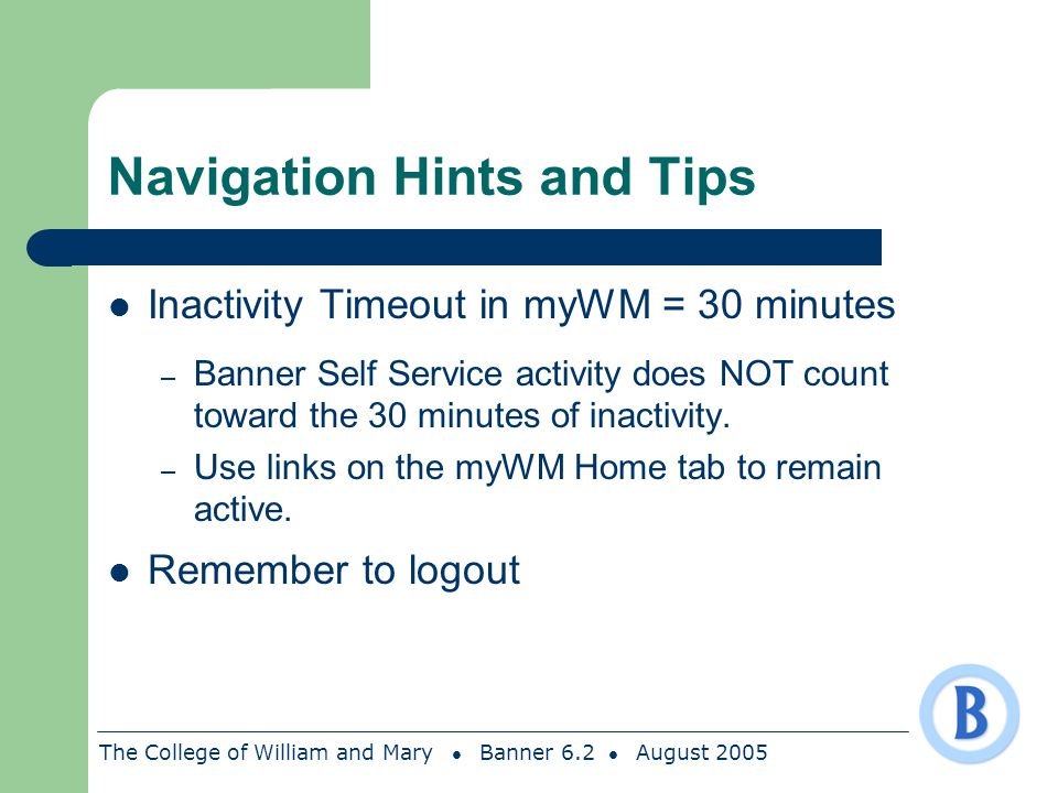 The College of William and Mary Banner 6.2 August 2005 Navigation Hints and Tips Inactivity Timeout in myWM = 30 minutes – Banner Self Service activit