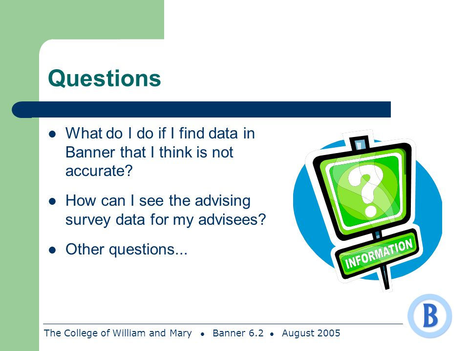 The College of William and Mary Banner 6.2 August 2005 Questions What do I do if I find data in Banner that I think is not accurate? How can I see the