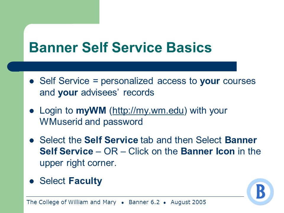 The College of William and Mary Banner 6.2 August 2005 Banner Self Service Basics Self Service = personalized access to your courses and your advisees