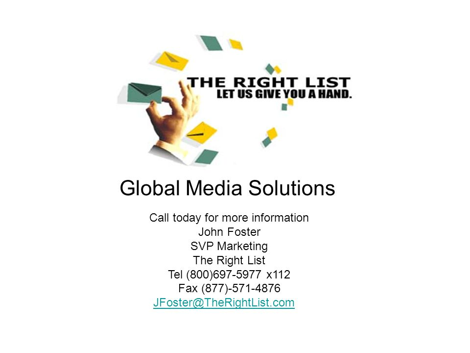 Global Media Solutions Call today for more information John Foster SVP Marketing The Right List Tel (800)697-5977 x112 Fax (877)-571-4876 JFoster@TheRightList.com JFoster@TheRightList.com