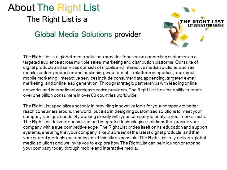 About The Right List The Right List is a Global Media Solutions provider The Right List is a global media solutions provider, focused on connecting customers to a targeted audience across multiple sales, marketing and distribution platforms.