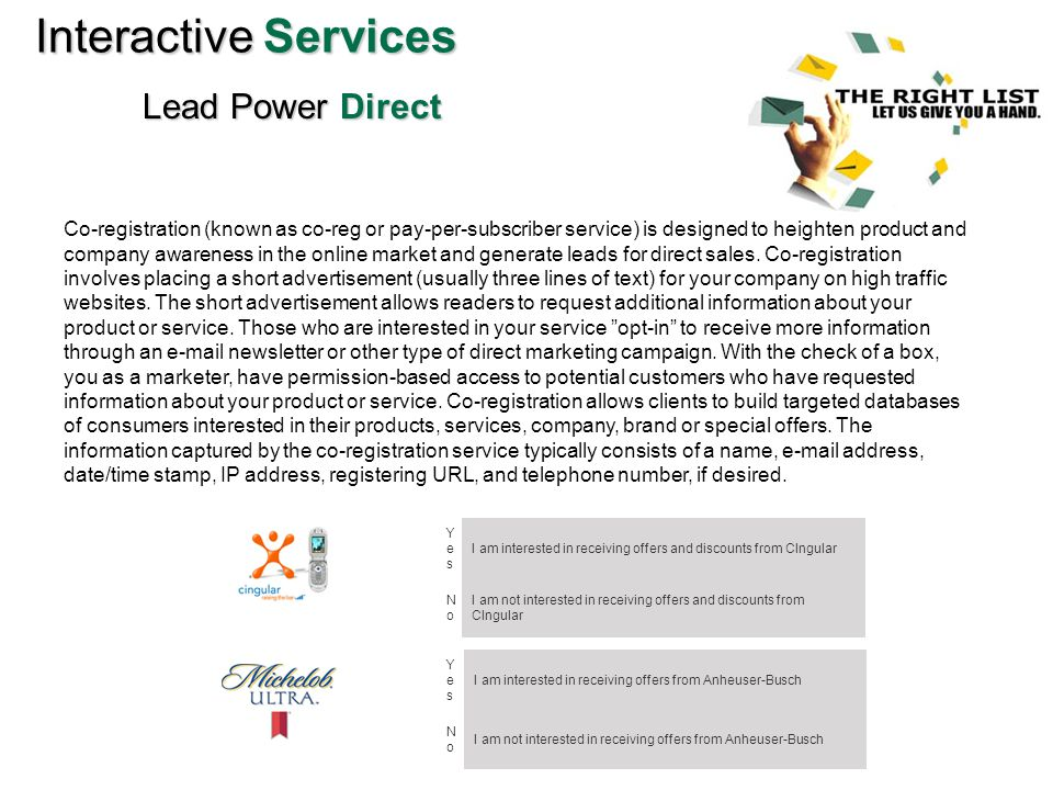 InteractiveServices Interactive Services Lead Power Direct Co-registration (known as co-reg or pay-per-subscriber service) is designed to heighten product and company awareness in the online market and generate leads for direct sales.