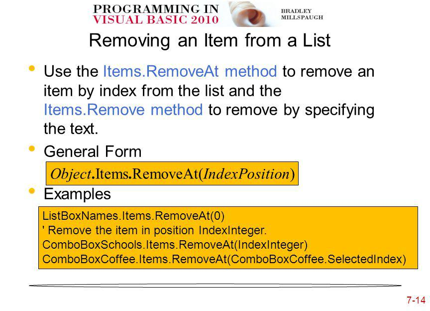 7-14 Removing an Item from a List Use the Items.RemoveAt method to remove an item by index from the list and the Items.Remove method to remove by specifying the text.