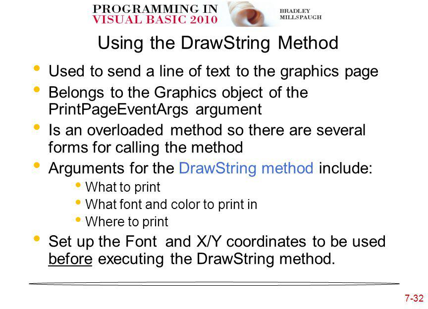 7-32 Using the DrawString Method Used to send a line of text to the graphics page Belongs to the Graphics object of the PrintPageEventArgs argument Is an overloaded method so there are several forms for calling the method Arguments for the DrawString method include: What to print What font and color to print in Where to print Set up the Font and X/Y coordinates to be used before executing the DrawString method.