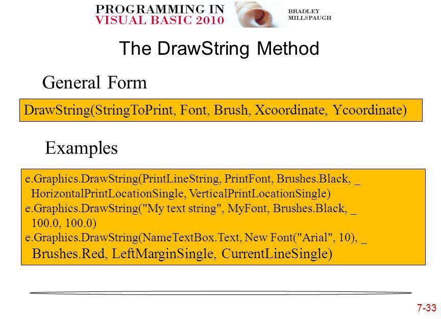 7-33 The DrawString Method General Form Examples DrawString(StringToPrint, Font, Brush, Xcoordinate, Ycoordinate) e.Graphics.DrawString(PrintLineString, PrintFont, Brushes.Black, _ HorizontalPrintLocationSingle, VerticalPrintLocationSingle) e.Graphics.DrawString( My text string , MyFont, Brushes.Black, _ 100.0, 100.0) e.Graphics.DrawString(NameTextBox.Text, New Font( Arial , 10), _ Brushes.Red, LeftMarginSingle, CurrentLineSingle)