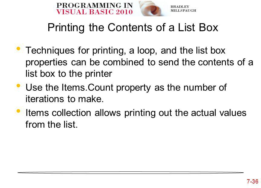 7-36 Printing the Contents of a List Box Techniques for printing, a loop, and the list box properties can be combined to send the contents of a list box to the printer Use the Items.Count property as the number of iterations to make.