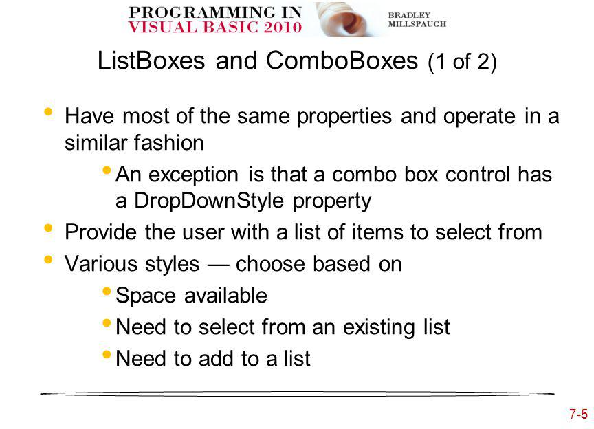 7-5 ListBoxes and ComboBoxes (1 of 2) Have most of the same properties and operate in a similar fashion An exception is that a combo box control has a DropDownStyle property Provide the user with a list of items to select from Various styles choose based on Space available Need to select from an existing list Need to add to a list