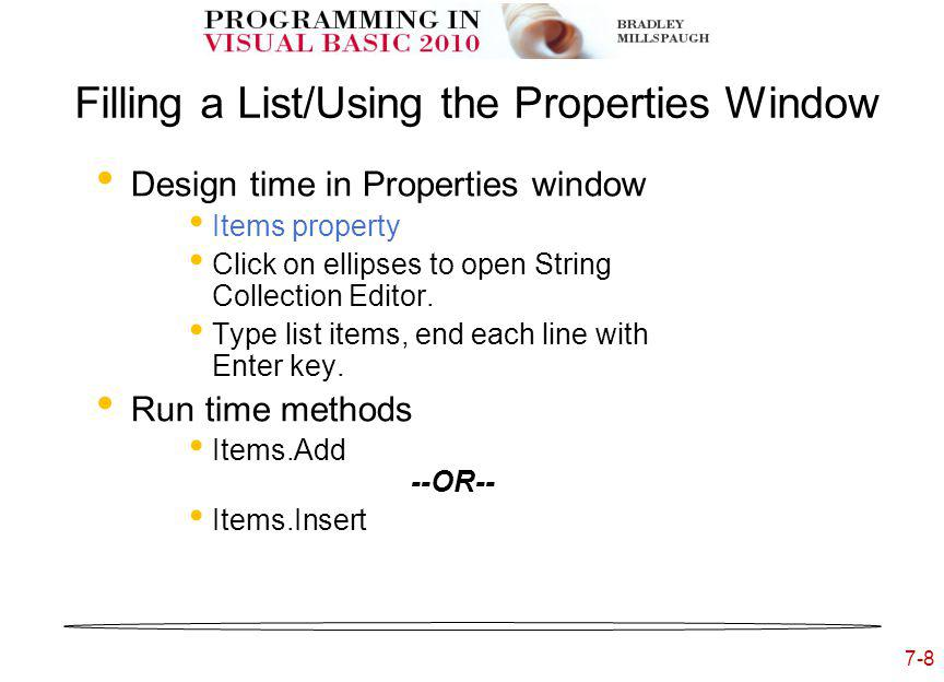 7-8 Filling a List/Using the Properties Window Design time in Properties window Items property Click on ellipses to open String Collection Editor.