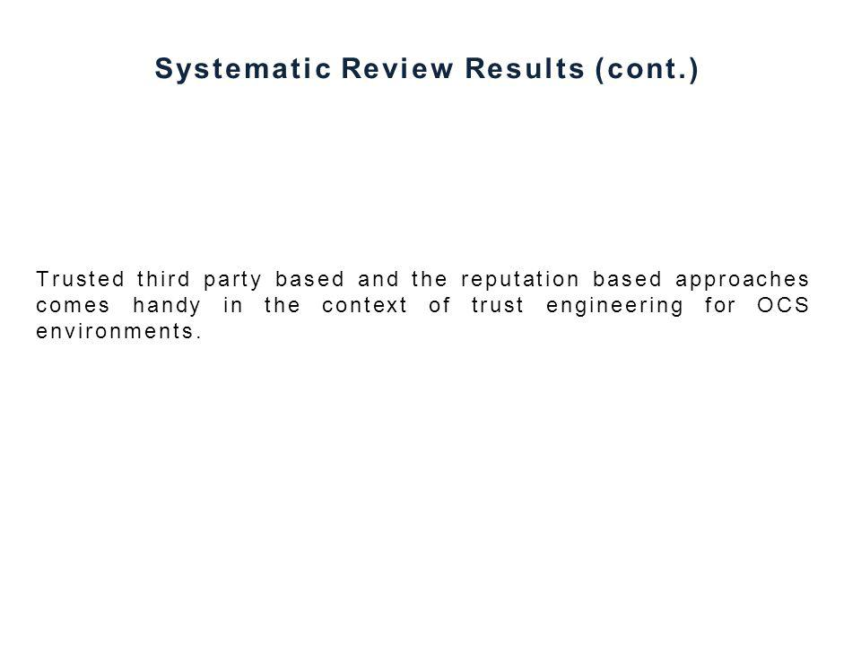 Systematic Review Results (cont.) Trusted third party based and the reputation based approaches comes handy in the context of trust engineering for OCS environments.