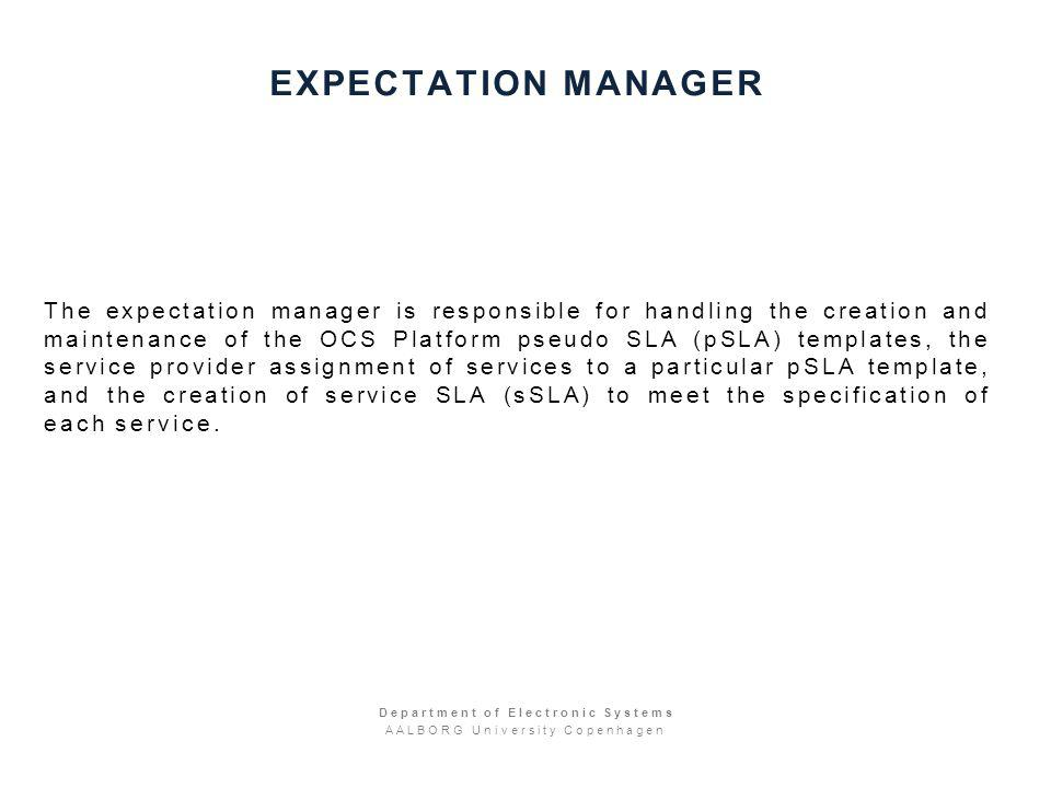 EXPECTATION MANAGER The expectation manager is responsible for handling the creation and maintenance of the OCS Platform pseudo SLA (pSLA) templates, the service provider assignment of services to a particular pSLA template, and the creation of service SLA (sSLA) to meet the specification of each service.