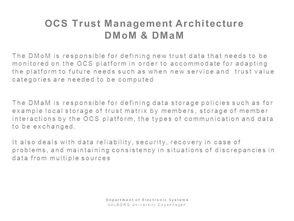 OCS Trust Management Architecture DMoM & DMaM The DMoM is responsible for defining new trust data that needs to be monitored on the OCS platform in order to accommodate for adapting the platform to future needs such as when new service and trust value categories are needed to be computed The DMaM is responsible for defining data storage policies such as for example local storage of trust matrix by members, storage of member interactions by the OCS platform, the types of communication and data to be exchanged.