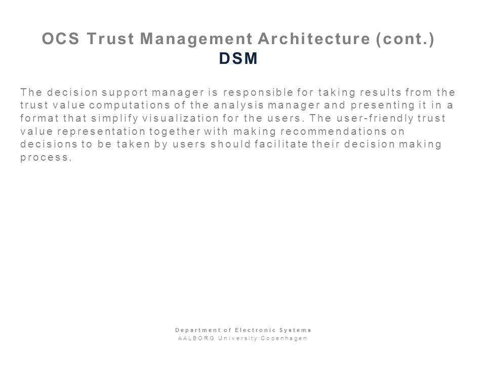 OCS Trust Management Architecture (cont.) DSM The decision support manager is responsible for taking results from the trust value computations of the analysis manager and presenting it in a format that simplify visualization for the users.