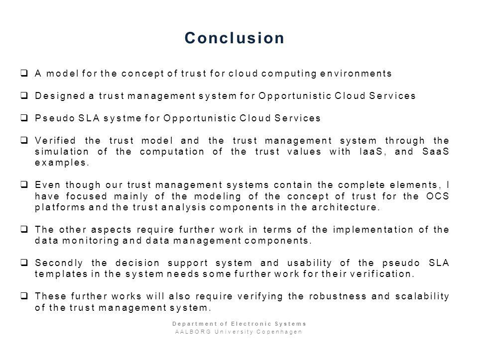 Conclusion A model for the concept of trust for cloud computing environments Designed a trust management system for Opportunistic Cloud Services Pseudo SLA systme for Opportunistic Cloud Services Verified the trust model and the trust management system through the simulation of the computation of the trust values with IaaS, and SaaS examples.