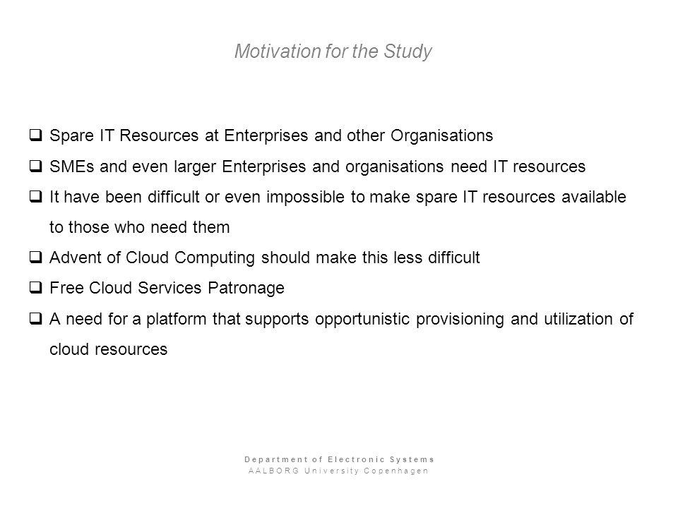 Motivation for the Study Spare IT Resources at Enterprises and other Organisations SMEs and even larger Enterprises and organisations need IT resources It have been difficult or even impossible to make spare IT resources available to those who need them Advent of Cloud Computing should make this less difficult Free Cloud Services Patronage A need for a platform that supports opportunistic provisioning and utilization of cloud resources Department of Electronic Systems AALBORG University Copenhagen