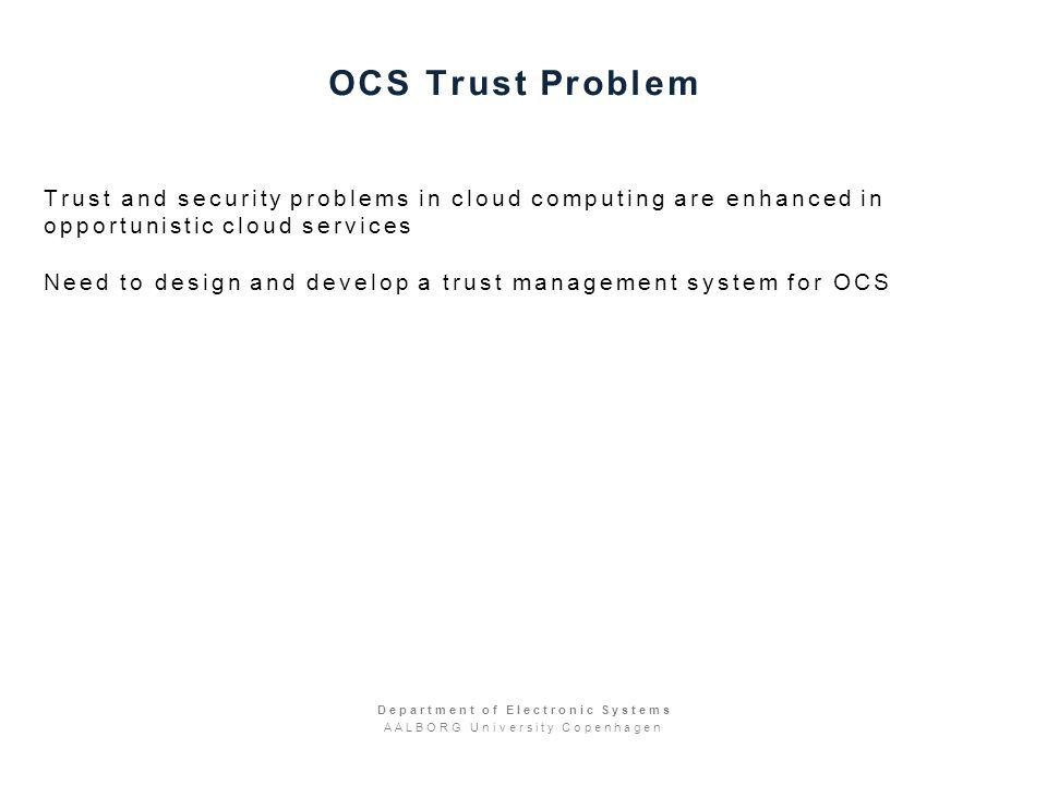 OCS Trust Problem Trust and security problems in cloud computing are enhanced in opportunistic cloud services Need to design and develop a trust management system for OCS Department of Electronic Systems AALBORG University Copenhagen