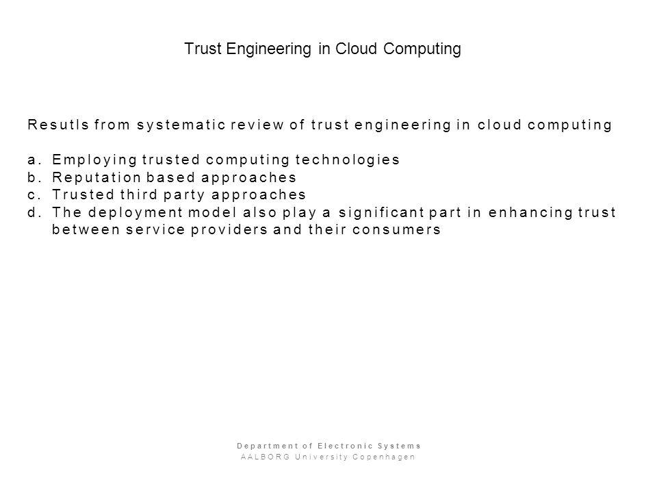 Trust Engineering in Cloud Computing Resutls from systematic review of trust engineering in cloud computing a.Employing trusted computing technologies b.Reputation based approaches c.Trusted third party approaches d.The deployment model also play a significant part in enhancing trust between service providers and their consumers Department of Electronic Systems AALBORG University Copenhagen