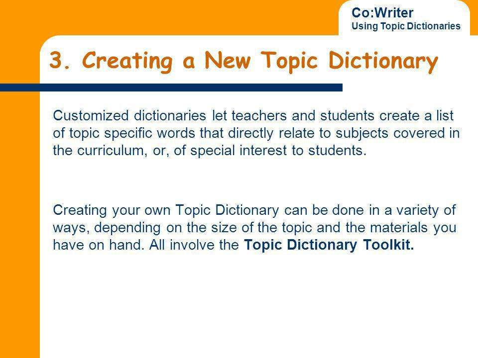 Co:Writer Using Topic Dictionaries To create new Topic Dictionaries you can: Enter words by hand Import a list Import a text file Download new Topic Dictionaries from the Internet Share Topic Dictionaries with colleagues