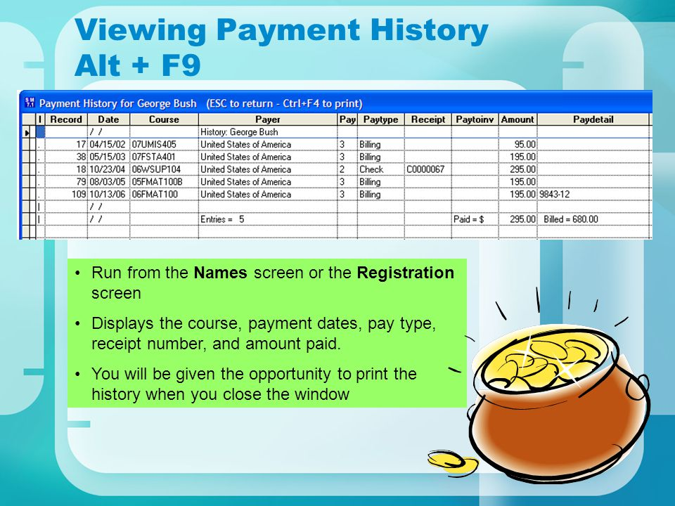 Viewing Payment History Alt + F9 Run from the Names screen or the Registration screen Displays the course, payment dates, pay type, receipt number, and amount paid.
