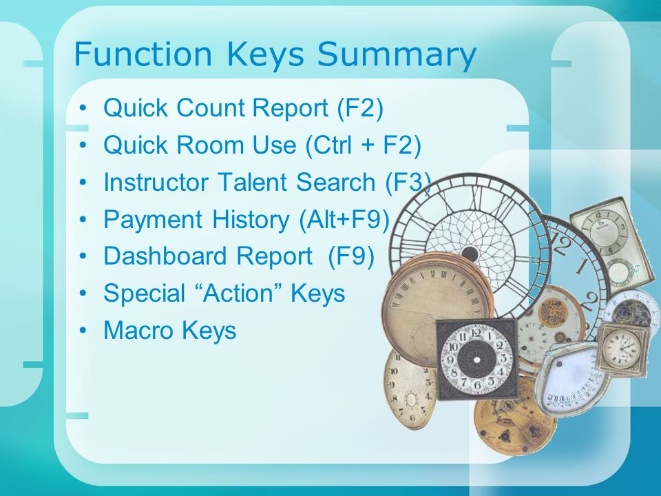 Function Keys Summary Quick Count Report (F2) Quick Room Use (Ctrl + F2) Instructor Talent Search (F3) Payment History (Alt+F9) Dashboard Report (F9) Special Action Keys Macro Keys