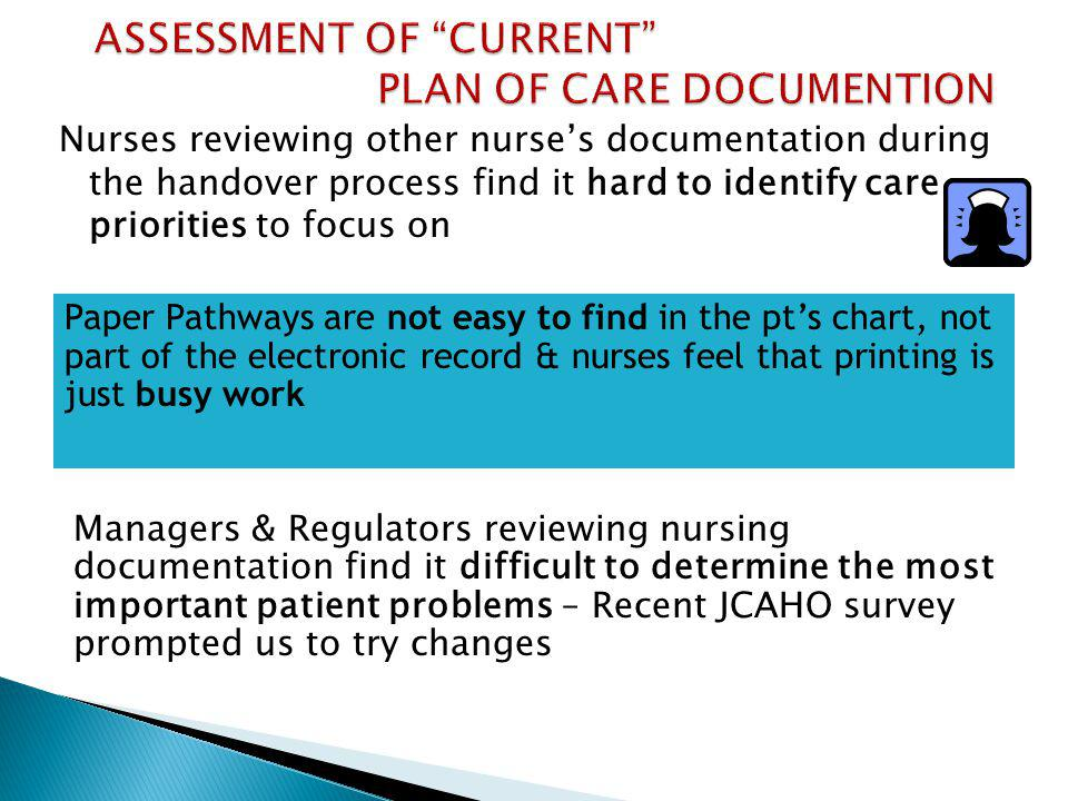 Nurses reviewing other nurses documentation during the handover process find it hard to identify care priorities to focus on Managers & Regulators reviewing nursing documentation find it difficult to determine the most important patient problems – Recent JCAHO survey prompted us to try changes Paper Pathways are not easy to find in the pts chart, not part of the electronic record & nurses feel that printing is just busy work