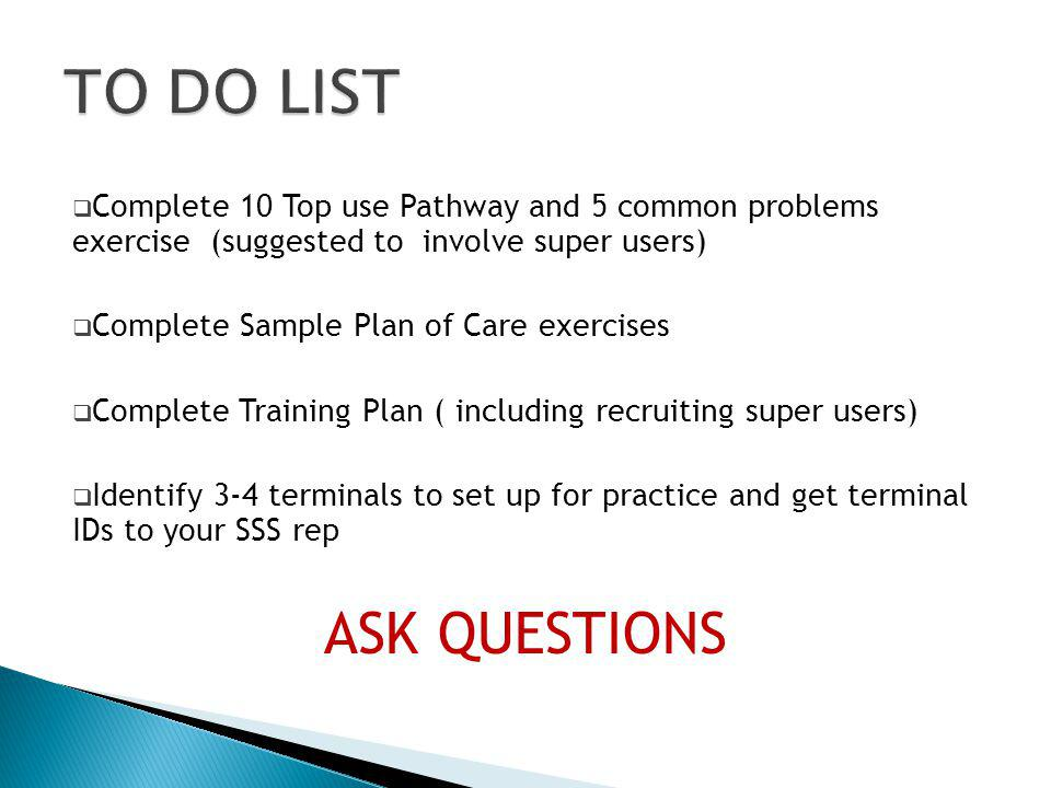 Complete 10 Top use Pathway and 5 common problems exercise (suggested to involve super users) Complete Sample Plan of Care exercises Complete Training Plan ( including recruiting super users) Identify 3-4 terminals to set up for practice and get terminal IDs to your SSS rep ASK QUESTIONS