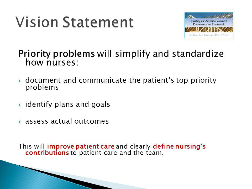 Priority problems will simplify and standardize how nurses: document and communicate the patients top priority problems identify plans and goals assess actual outcomes This will improve patient care and clearly define nursings contributions to patient care and the team.